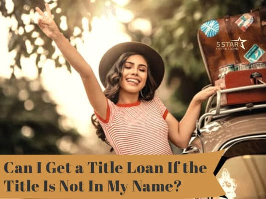 Can I Get a Title Loan If the Title Is Not In My Name